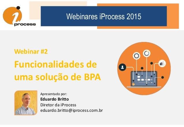 Webinares iProcess 2015 Webinar #2 Funcionalidades de uma solução de BPA Apresentado por: Eduardo Britto Diretor da iProce...
