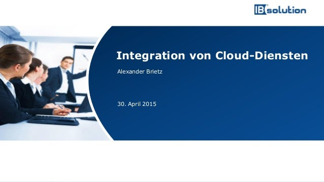 www.ibsolution.de © IBsolution GmbH Alexander Brietz 30. April 2015 Integration von Cloud-Diensten