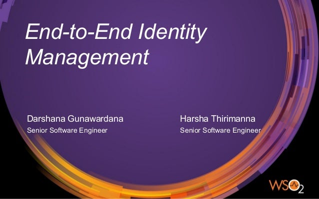 End-to-End Identity Management Darshana Gunawardana Senior Software Engineer Harsha Thirimanna Senior Software Engineer