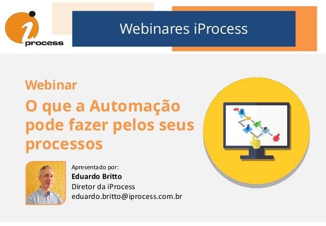Webinares iProcess Webinar O que a Automação pode fazer pelos seus processos Apresentado por: Eduardo Britto Diretor da iP...
