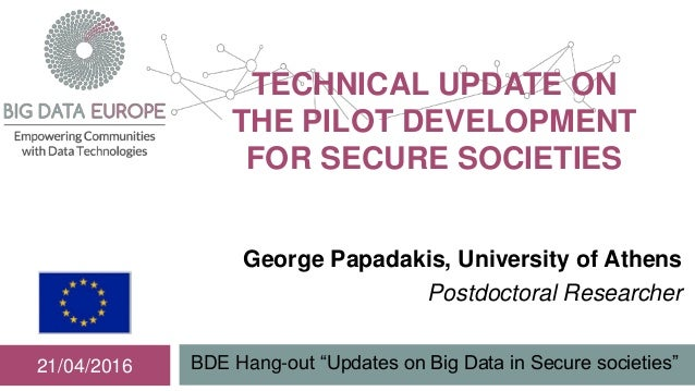 "TECHNICAL UPDATE ON THE PILOT DEVELOPMENT FOR SECURE SOCIETIES BDE Hang-out ""Updates on Big Data in Secure societies""21/04..."
