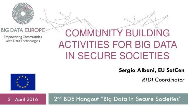 "COMMUNITY BUILDING ACTIVITIES FOR BIG DATA IN SECURE SOCIETIES 2nd BDE Hangout ""Big Data in Secure Societies""21 April 2016..."