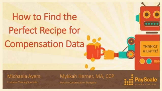 How to Find the Perfect Recipe for Compensation Data Michaela Ayers Customer Training Specialist Mykkah Herner, MA, CCP Mo...