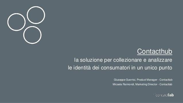 Contacthub la soluzione per collezionare e analizzare le identità dei consumatori in un unico punto Giuseppe Guerrisi, Pro...