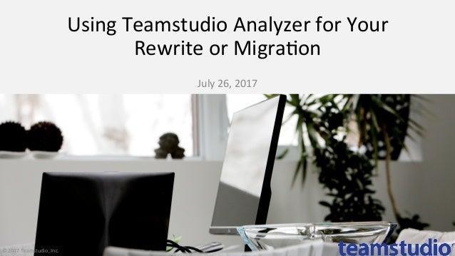 UsingTeamstudioAnalyzerforYour RewriteorMigra9on  July26,2017 ©2017Teamstudio,Inc.