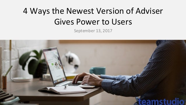 4	Ways	the	Newest	Version	of	Adviser	 Gives	Power	to	Users	 September	13,	2017	 ©	2017	Teamstudio,	Inc.