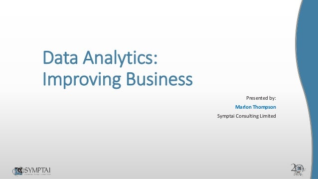 Data Analytics: Improving Business Presented by: Marlon Thompson Symptai Consulting Limited