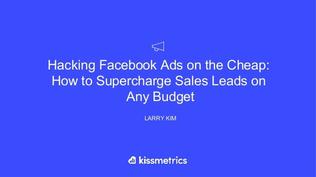 Hacking Facebook Ads on the Cheap: How to Supercharge Sales Leads on Any Budget LARRY KIM