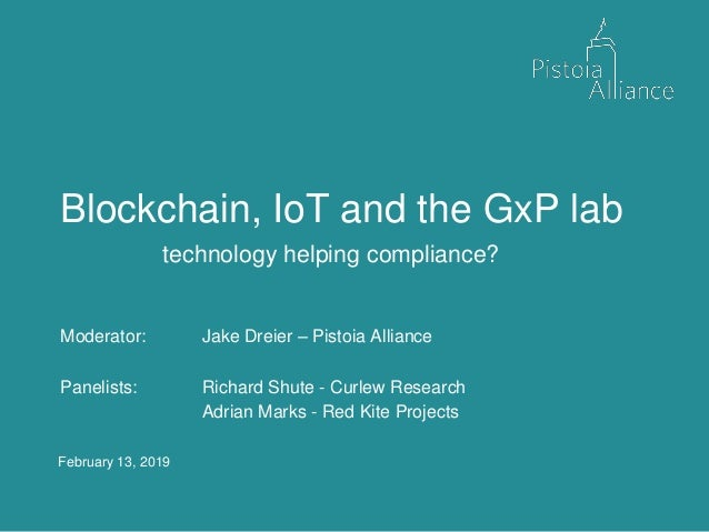 February 13, 2019 Blockchain, IoT and the GxP lab technology helping compliance? Moderator: Jake Dreier – Pistoia Alliance...