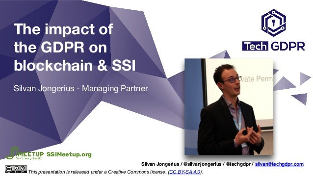The impact of the GDPR on blockchain & SSI Silvan Jongerius - Managing Partner Silvan Jongerius / @silvanjongerius / @tech...
