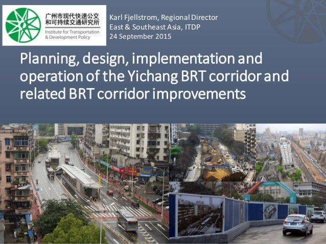 Planning,design, implementationand operationof the Yichang BRT corridorand relatedBRT corridor improvements Karl Fjellstro...