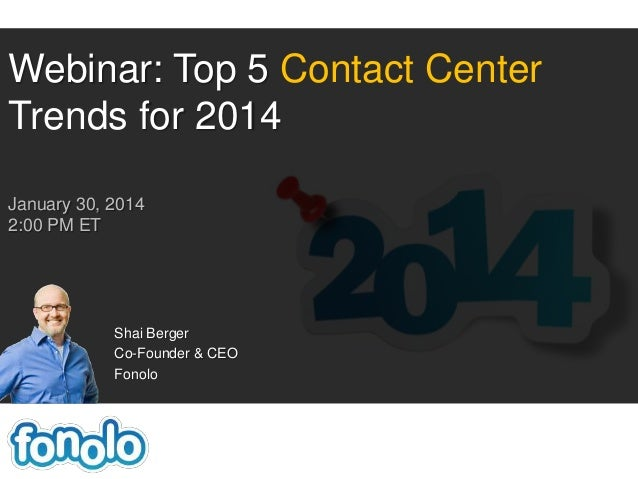Webinar: Top 5 Contact Center Trends for 2014 January 30, 2014 2:00 PM ET  Shai Berger Co-Founder & CEO Fonolo