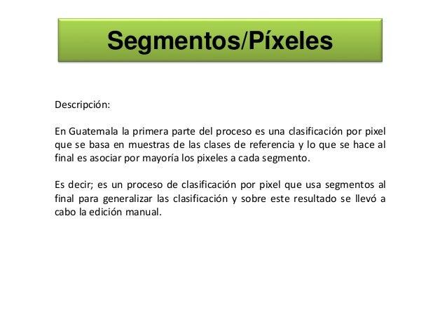 Segmentos/Píxeles Descripción: En Guatemala la primera parte del proceso es una clasificación por pixel que se basa en mue...