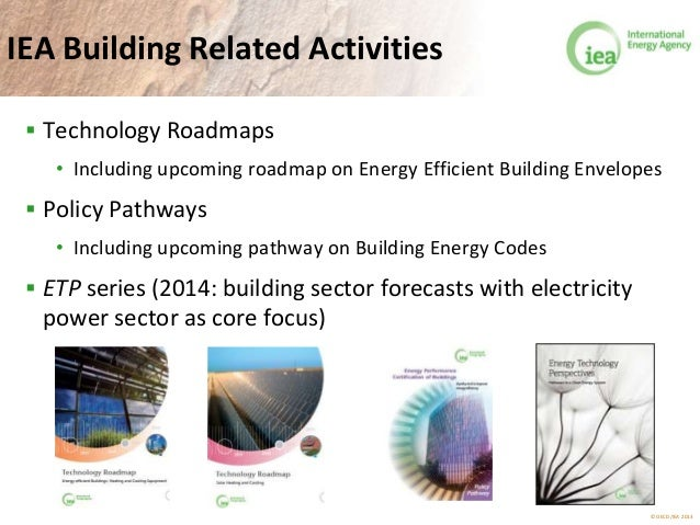 © OECD/IEA 2013 IEA Building Related Activities  Technology Roadmaps • Including upcoming roadmap on Energy Efficient Bui...