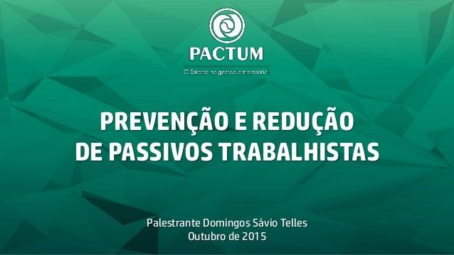 PREVENÇÃO E REDUÇÃO DE PASSIVOS TRABALHISTAS Palestrante Domingos Sávio Telles Outubro de 2015