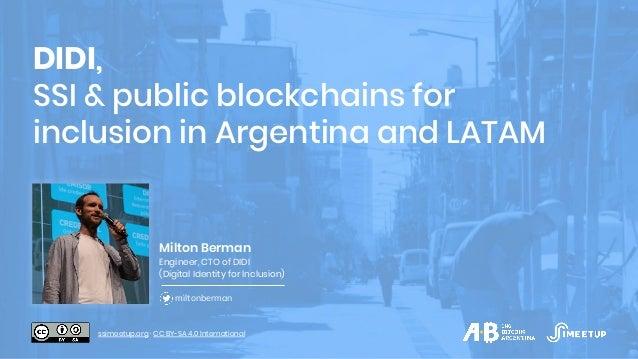 DIDI, SSI & public blockchains for inclusion in Argentina and LATAM Milton Berman Engineer, CTO of DIDI (Digital Identity ...