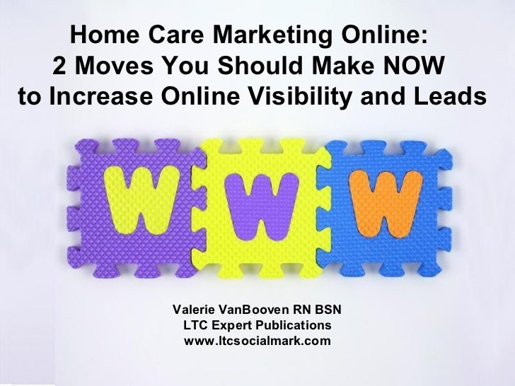 Home Care Marketing Online:    2 Moves You Should Make NOWto Increase Online Visibility and Leads            Valerie VanBo...
