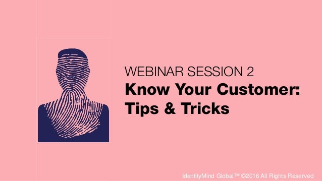 IdentityMind Global™ ©2016 All Rights Reserved WEBINAR SESSION 2 Know Your Customer: Tips & Tricks