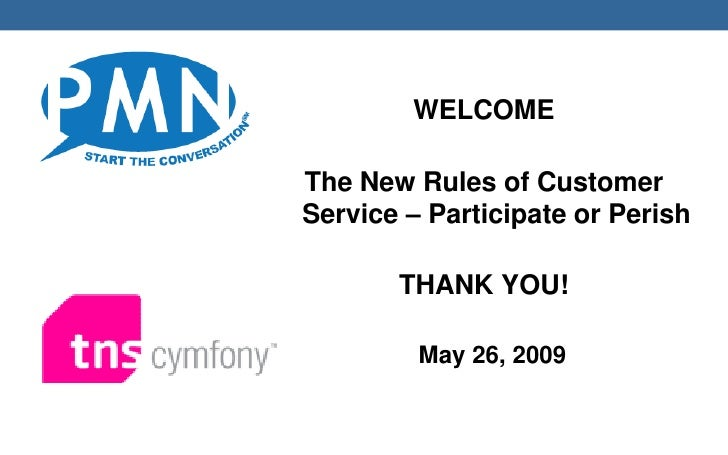 WELCOME  The New Rules of Customer Service – Participate or Perish         THANK YOU!           May 26, 2009