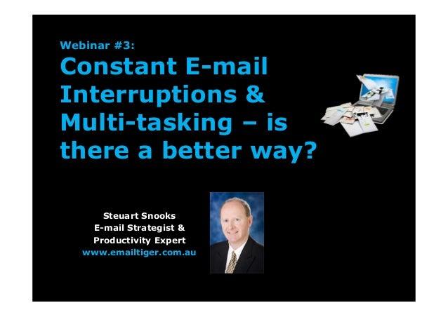 Webinar #3:Constant E-mailInterruptions &Multi-tasking – isthere a better way?Steuart SnooksE-mail Strategist &Productivit...