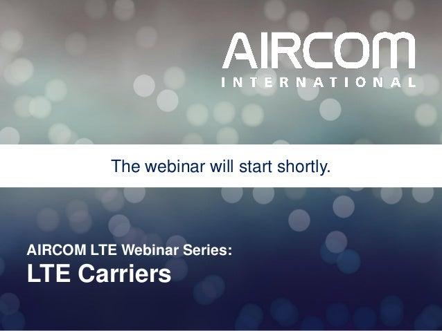 The webinar will start shortly.  AIRCOM LTE Webinar Series:  LTE Carriers © 2013 AIRCOM International Ltd
