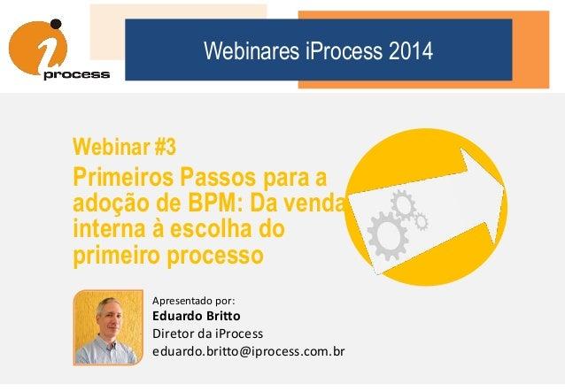 Webinares iProcess 2014 Webinar #3 Primeiros Passos para a adoção de BPM: Da venda interna à escolha do primeiro processo ...