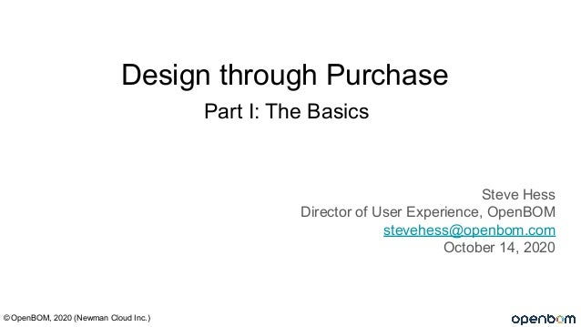 Part I: The Basics Steve Hess Director of User Experience, OpenBOM stevehess@openbom.com October 14, 2020 © OpenBOM, 2020 ...