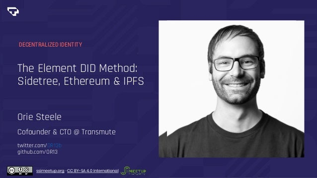 The Element DID Method: Sidetree, Ethereum & IPFS DECENTRALIZED IDENTITY Orie Steele Cofounder & CTO @ Transmute twitter.c...