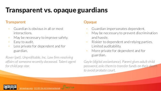 Transparent vs. opaque guardians Transparent ◦ Guardian is obvious in all or most interactions. ◦ May be necessary to impr...