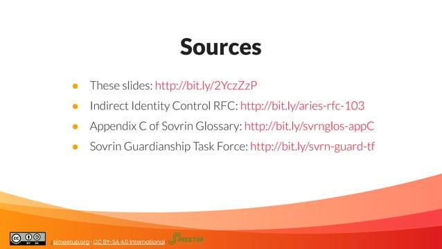 Sources ● These slides: http://bit.ly/2YczZzP ● Indirect Identity Control RFC: http://bit.ly/aries-rfc-103 ● Appendix C of...