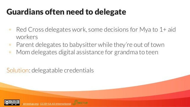 Guardians often need to delegate ◦ Red Cross delegates work, some decisions for Mya to 1+ aid workers ◦ Parent delegates t...