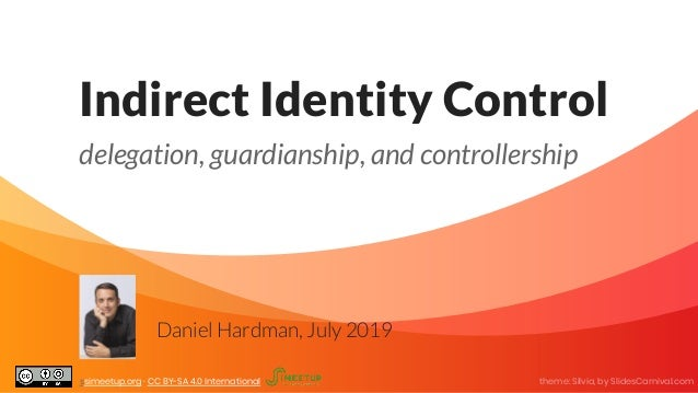 Indirect Identity Control delegation, guardianship, and controllership Daniel Hardman, July 2019 ssimeetup.org · CC BY-SA ...