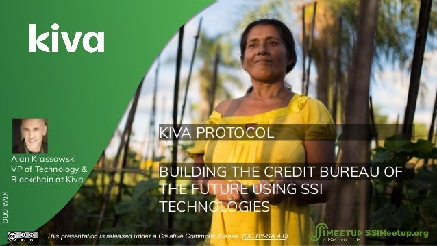 KIVA PROTOCOL BUILDING THE CREDIT BUREAU OF THE FUTURE USING SSI TECHNOLOGIES KIVA.ORG This presentation is released under...