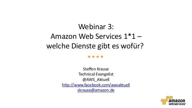 Webinar 3: Amazon Web Services 1*1 –welche Dienste gibt es wofür?               Steffen Krause             Technical Evang...
