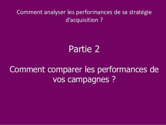 Partie 2 Comment comparer les performances de vos campagnes ? Comment analyser les performances de sa stratégie d'acquisit...
