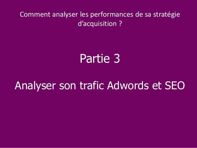 Partie 3 Analyser son trafic Adwords et SEO Comment analyser les performances de sa stratégie d'acquisition ?