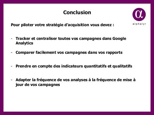 Conclusion Pour piloter votre stratégie d'acquisition vous devez : - Tracker et centraliser toutes vos campagnes dans Goog...