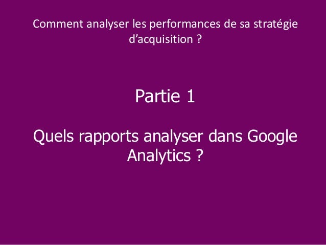 Partie 1 Quels rapports analyser dans Google Analytics ? Comment analyser les performances de sa stratégie d'acquisition ?