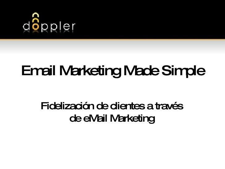 Email Marketing Made Simple Fidelización de clientes a través de eMail Marketing