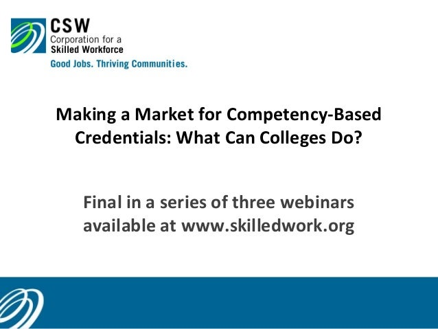 Making a Market for Competency-Based Credentials: What Can Colleges Do? Final in a series of three webinars available at w...
