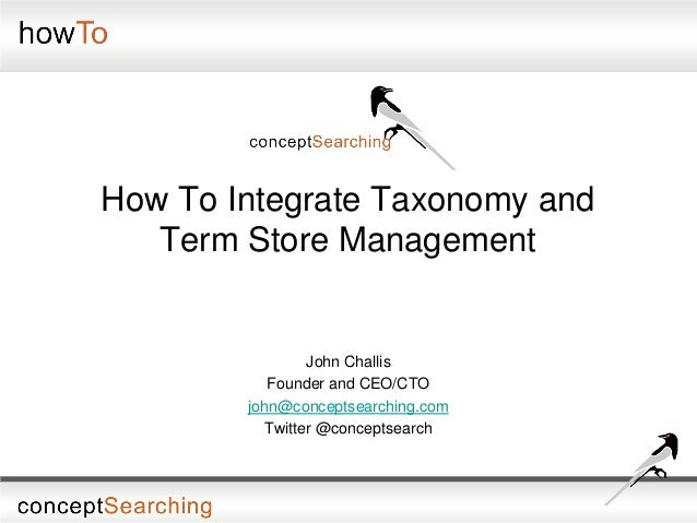 How To Integrate Taxonomy andTerm Store ManagementJohn ChallisFounder and CEO/CTOjohn@conceptsearching.comTwitter @concept...