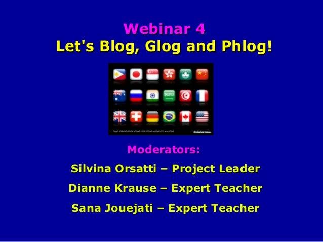 Webinar 4 Let's Blog, Glog and Phlog!  Moderators: Silvina Orsatti – Project Leader Dianne Krause – Expert Teacher Sana Jo...