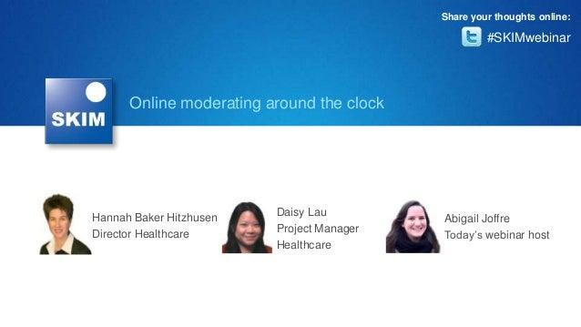 Online moderating around the clockHannah Baker HitzhusenDirector HealthcareDaisy LauProject ManagerHealthcareAbigail Joffr...