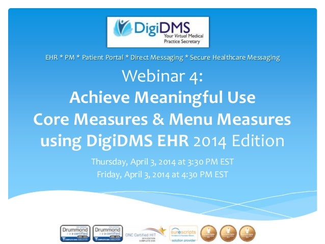 Webinar 4: Achieve Meaningful Use Core Measures & Menu Measures using DigiDMS EHR 2014 Edition Thursday, April 3, 2014 at ...