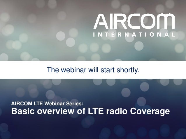 The webinar will start shortly.  AIRCOM LTE Webinar Series:  Basic overview of LTE radio Coverage © 2013 AIRCOM Internatio...