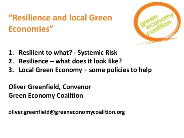 """""""Resilience and local Green Economies"""" 1. Resilient to what? - Systemic Risk 2. Resilience – what does it look like? 3. Lo..."""