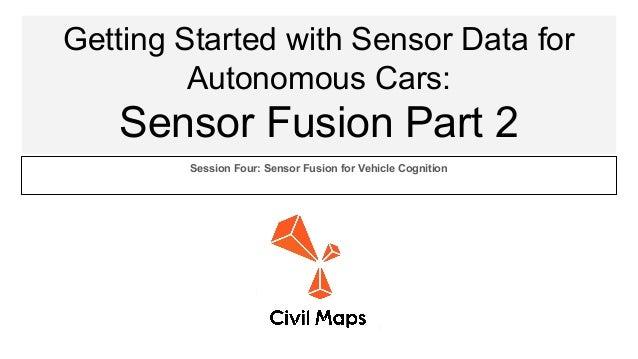Getting Started with Sensor Data for Autonomous Cars: Sensor Fusion Part 2 Session Four: Sensor Fusion for Vehicle Cogniti...