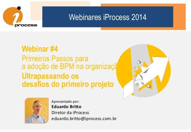 Apresentado por: Eduardo Britto Diretor da iProcess eduardo.britto@iprocess.com.br Webinares iProcess 2014 Webinar #4 Prim...