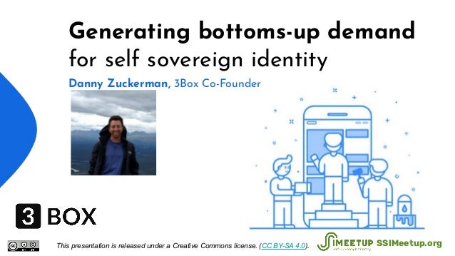 Generating bottoms-up demand for self sovereign identity Danny Zuckerman, 3Box Co-Founder This presentation is released un...