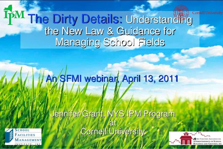 The Dirty Details:  Understanding the New Law & Guidance for Managing School Fields Jennifer Grant, NYS IPM Program at Cor...